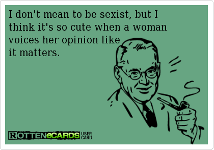 """Probably what the """"writer"""" thinks about this post.  http://jamesblunsum.files.wordpress.com/2013/05/sexist-ecard.png"""